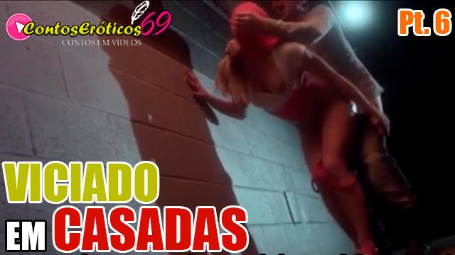VICIADO EM CASADAS – PARTE 6